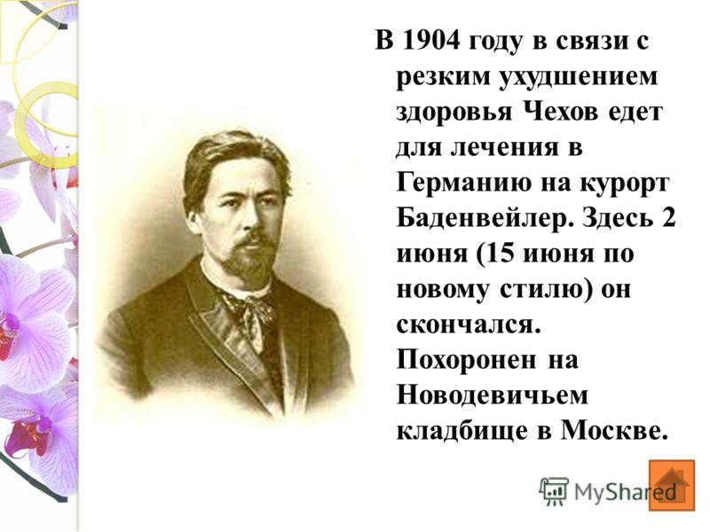 В 1904 году в связи с резким ухудшением здоровья Чехов едет для лечения в Германию на курорт Баденвейлер. Здесь 2 июня (15 июня по новому стилю) он скончался. Похоронен на Новодевичьем кладбище в Москве.