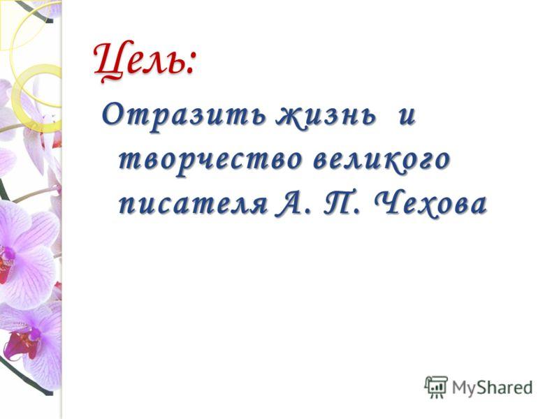 Цель: Отразить жизнь и творчество великого писателя А. П. Чехова