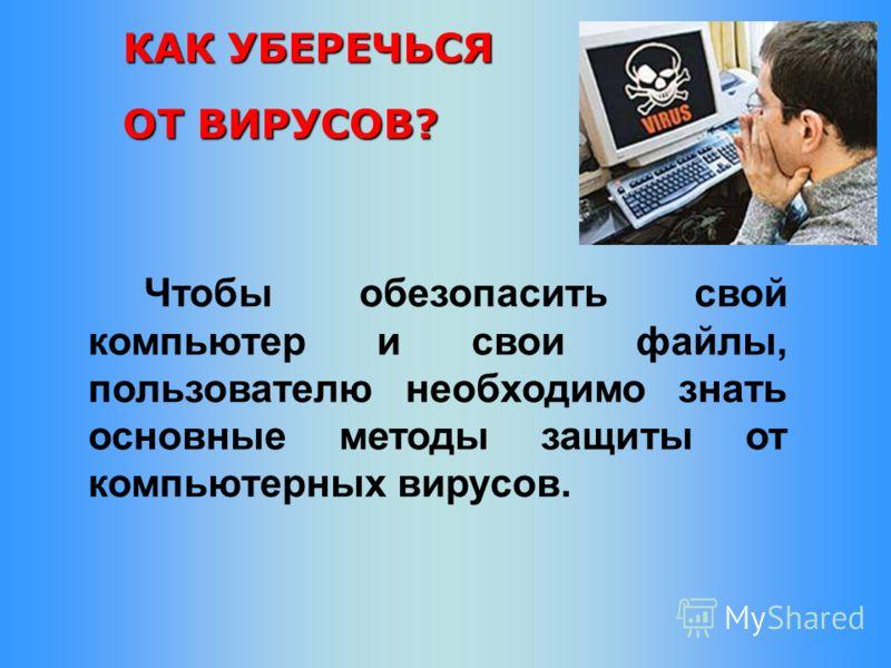 КАК УБЕРЕЧЬСЯ ОТ ВИРУСОВ? Чтобы обезопасить свой компьютер и свои файлы, пользователю необходимо знать основные методы защиты от компьютерных вирусов.