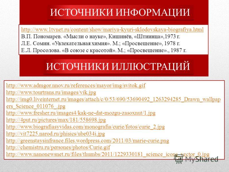 http://www.1tvnet.ru/content/show/mariya-kyuri-sklodovskaya-biografiya.html В.П. Пономарев. «Мысли о науке», Кишинёв, «Штиинца»,1973 г. Л.Е. Сомин. «Увлекательная химия». М.; «Просвещение», 1978 г. Е.Л. Просолова. «В союзе с красотой». М.; «Просвещен
