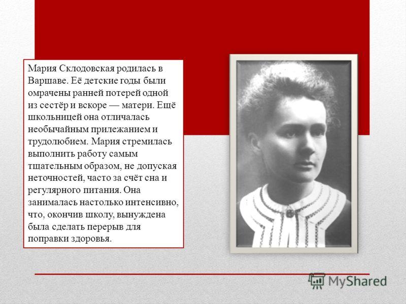 Мария Склодовская родилась в Варшаве. Её детские годы были омрачены ранней потерей одной из сестёр и вскоре матери. Ещё школьницей она отличалась необычайным прилежанием и трудолюбием. Мария стремилась выполнить работу самым тщательным образом, не до
