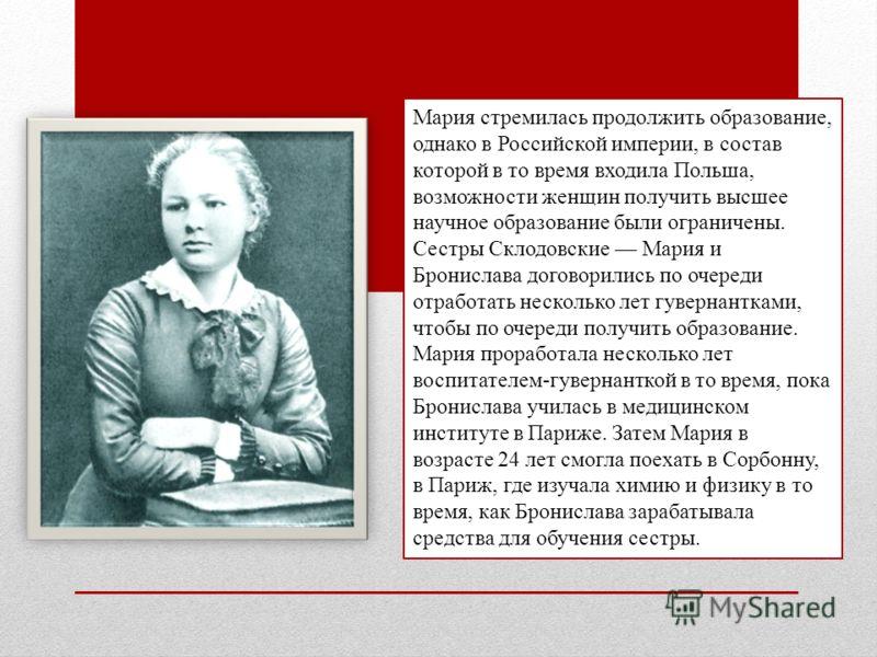 Мария стремилась продолжить образование, однако в Российской империи, в состав которой в то время входила Польша, возможности женщин получить высшее научное образование были ограничены. Сестры Склодовские Мария и Бронислава договорились по очереди от