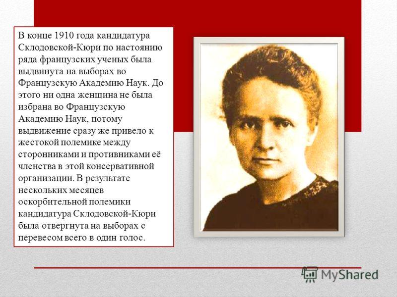 В конце 1910 года кандидатура Склодовской-Кюри по настоянию ряда французских ученых была выдвинута на выборах во Французскую Академию Наук. До этого ни одна женщина не была избрана во Французскую Академию Наук, потому выдвижение сразу же привело к же
