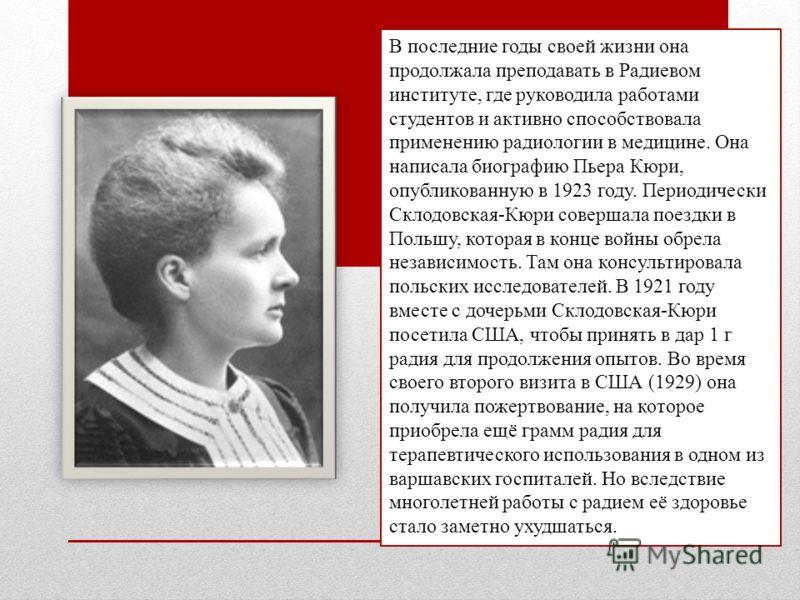 В последние годы своей жизни она продолжала преподавать в Радиевом институте, где руководила работами студентов и активно способствовала применению радиологии в медицине. Она написала биографию Пьера Кюри, опубликованную в 1923 году. Периодически Скл