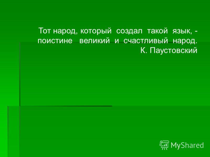 Тот народ, который создал такой язык, - поистине великий и счастливый народ. К. Паустовский