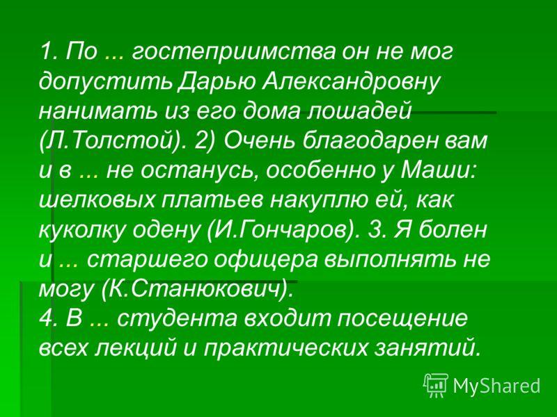 1. По... гостеприимства он не мог допустить Дарью Александровну нанимать из его дома лошадей (Л.Толстой). 2) Очень благодарен вам и в... не останусь, особенно у Маши: шелковых платьев накуплю ей, как куколку одену (И.Гончаров). 3. Я болен и... старше
