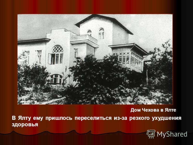 В Ялту ему пришлось переселиться из-за резкого ухудшения здоровья Дом Чехова в Ялте
