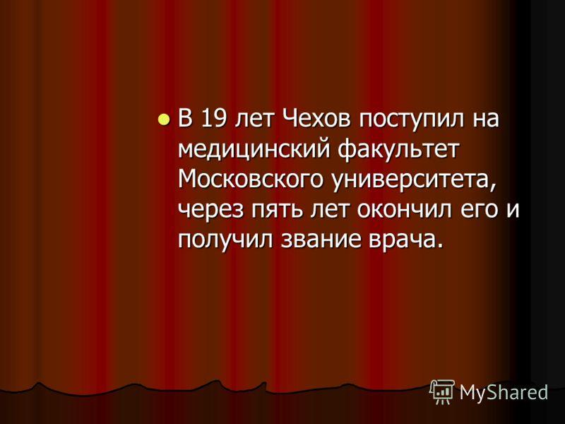 В 19 лет Чехов поступил на медицинский факультет Московского университета, через пять лет окончил его и получил звание врача. В 19 лет Чехов поступил на медицинский факультет Московского университета, через пять лет окончил его и получил звание врача