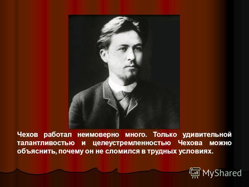 Чехов работал неимоверно много. Только удивительной талантливостью и целеустремленностью Чехова можно объяснить, почему он не сломился в трудных условиях.