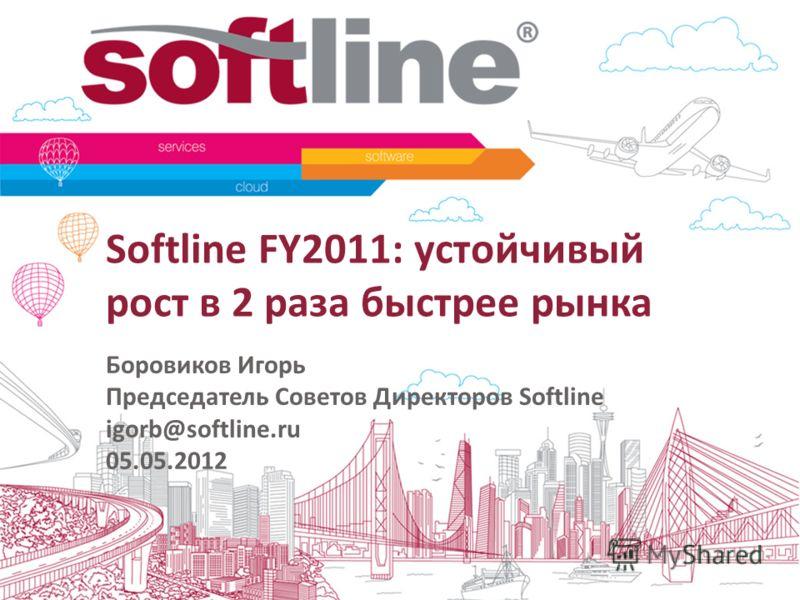 Softline FY2011: устойчивый рост в 2 раза быстрее рынка Боровиков Игорь Председатель Советов Директоров Softline igorb@softline.ru 05.05.2012