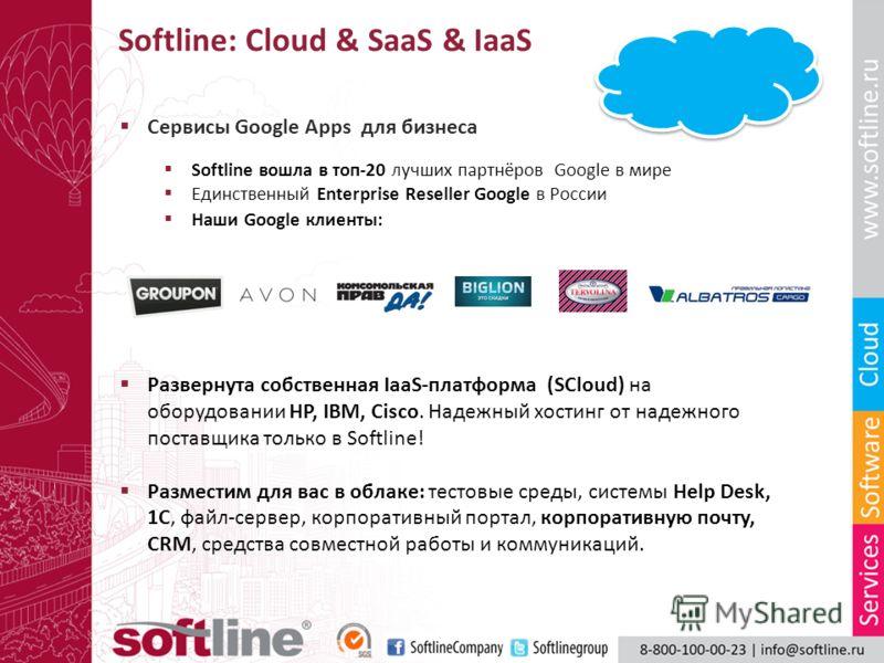 Softline: Сloud & SaaS & IaaS Сервисы Google Apps для бизнеса Softline вошла в топ-20 лучших партнёров Google в мире Единственный Enterprise Reseller Google в России Наши Google клиенты: Развернута собственная IaaS-платформа (SCloud) на оборудовании