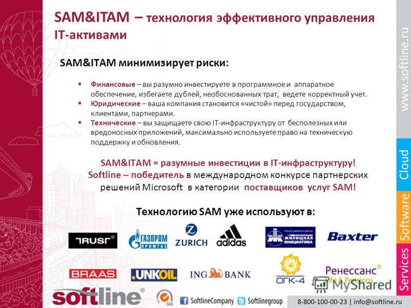 SAM&ITAM – технология эффективного управления IT-активами SAM&ITAM минимизирует риски: Финансовые – вы разумно инвестируете в программное и аппаратное обеспечение, избегаете дублей, необоснованных трат, ведете корректный учет. Юридические – ваша комп