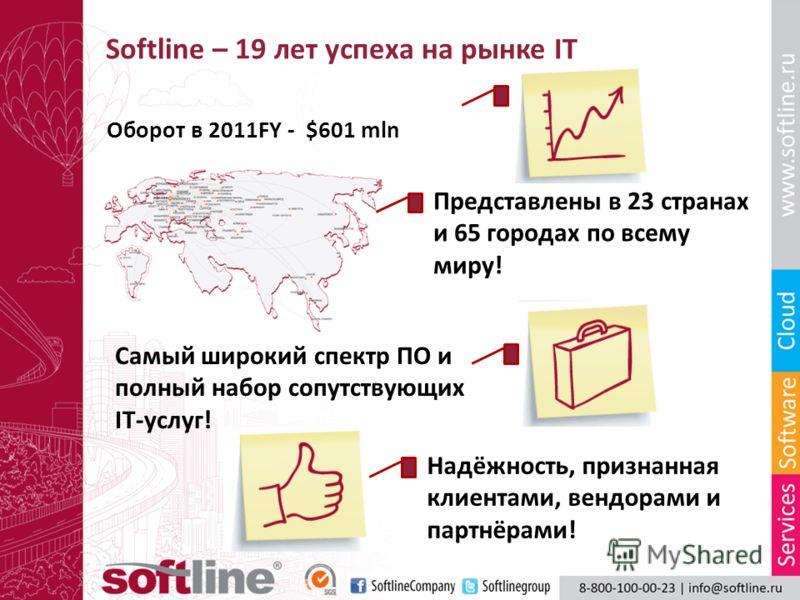 Softline – 19 лет успеха на рынке IT Оборот в 2011FY - $601 mln Самый широкий спектр ПО и полный набор сопутствующих IT-услуг! Представлены в 23 странах и 65 городах по всему миру! Надёжность, признанная клиентами, вендорами и партнёрами!