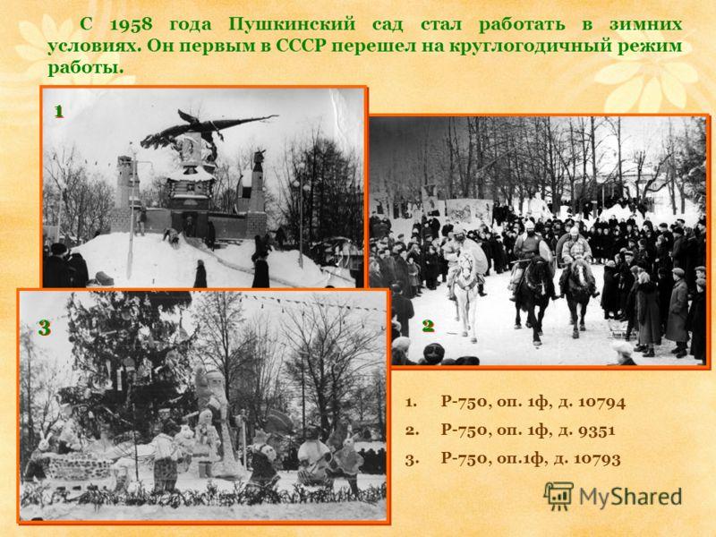 С 1958 года Пушкинский сад стал работать в зимних условиях. Он первым в СССР перешел на круглогодичный режим работы. 1 1 2 2 3 3 1.Р-750, оп. 1ф, д. 10794 2.Р-750, оп. 1ф, д. 9351 3.Р-750, оп.1ф, д. 10793