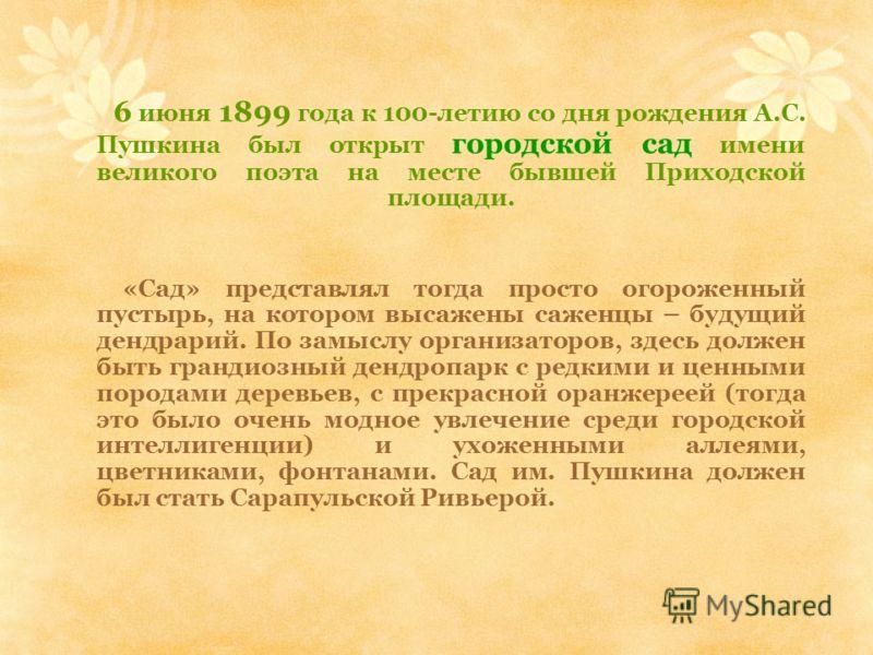 6 июня 1899 года к 100-летию со дня рождения А.С. Пушкина был открыт городской сад имени великого поэта на месте бывшей Приходской площади. «Сад» представлял тогда просто огороженный пустырь, на котором высажены саженцы – будущий дендрарий. По замысл