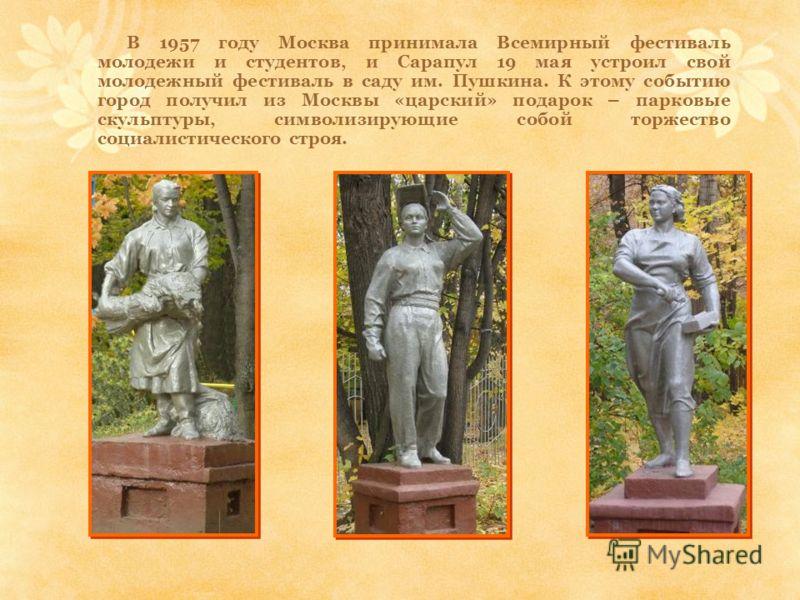 В 1957 году Москва принимала Всемирный фестиваль молодежи и студентов, и Сарапул 19 мая устроил свой молодежный фестиваль в саду им. Пушкина. К этому событию город получил из Москвы «царский» подарок – парковые скульптуры, символизирующие собой торже