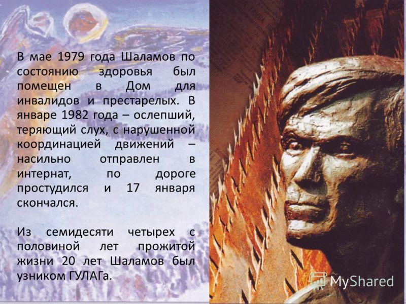 В мае 1979 года Шаламов по состоянию здоровья был помещен в Дом для инвалидов и престарелых. В январе 1982 года – ослепший, теряющий слух, с нарушенной координацией движений – насильно отправлен в интернат, по дороге простудился и 17 января скончался