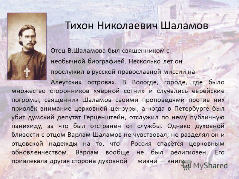Тихон Николаевич Шаламов Отец В.Шаламова был священником с необычной биографией. Несколько лет он прослужил в русской православной миссии на Алеутских островах. В Вологде, городе, где было множество сторонников «чёрной сотни» и случались еврейские по