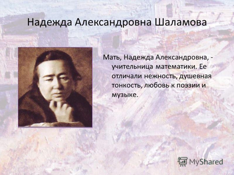 Надежда Александровна Шаламова Мать, Надежда Александровна, - учительница математики. Ее отличали нежность, душевная тонкость, любовь к поэзии и музыке.