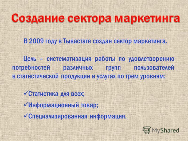 В 2009 году в Тывастате создан сектор маркетинга. Цель – систематизация работы по удовлетворению потребностей различных групп пользователей в статистической продукции и услугах по трем уровням: Статистика для всех; Информационный товар; Специализиров