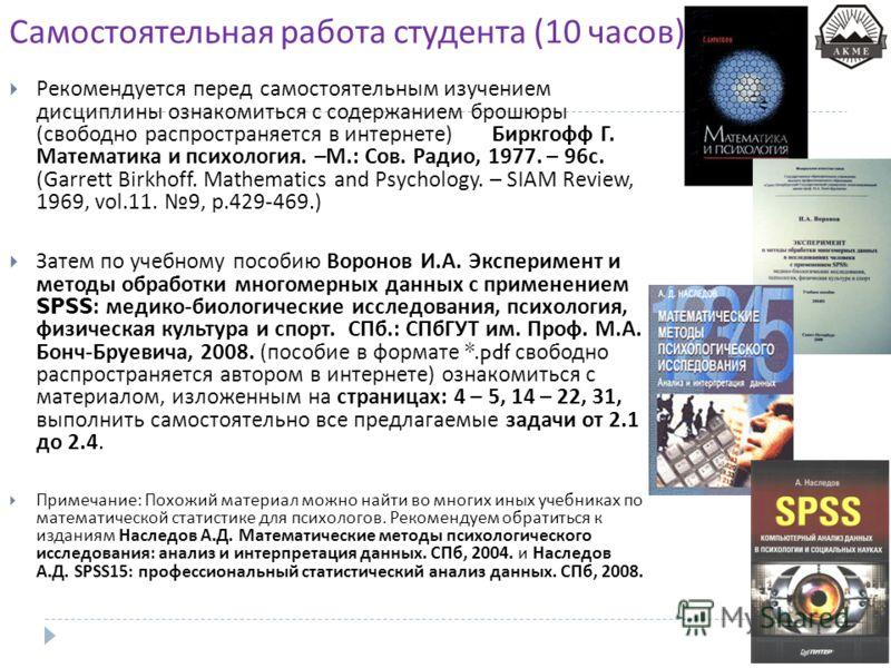 Самостоятельная работа студента (10 часов ) Рекомендуется перед самостоятельным изучением дисциплины ознакомиться с содержанием брошюры ( свободно распространяется в интернете ) Биркгофф Г. Математика и психология. – М.: Сов. Радио, 1977. – 96 с. ( G