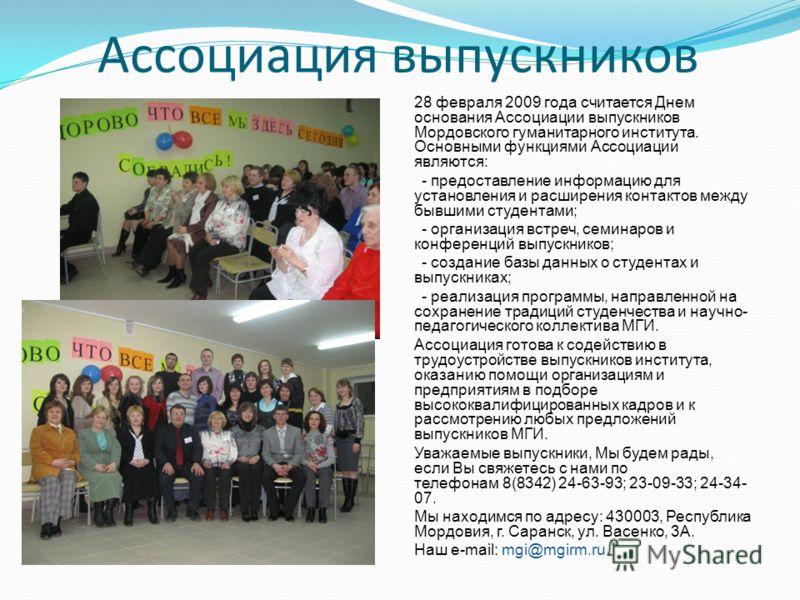 Ассоциация выпускников 28 февраля 2009 года считается Днем основания Ассоциации выпускников Мордовского гуманитарного института. Основными функциями Ассоциации являются: - предоставление информацию для установления и расширения контактов между бывшим