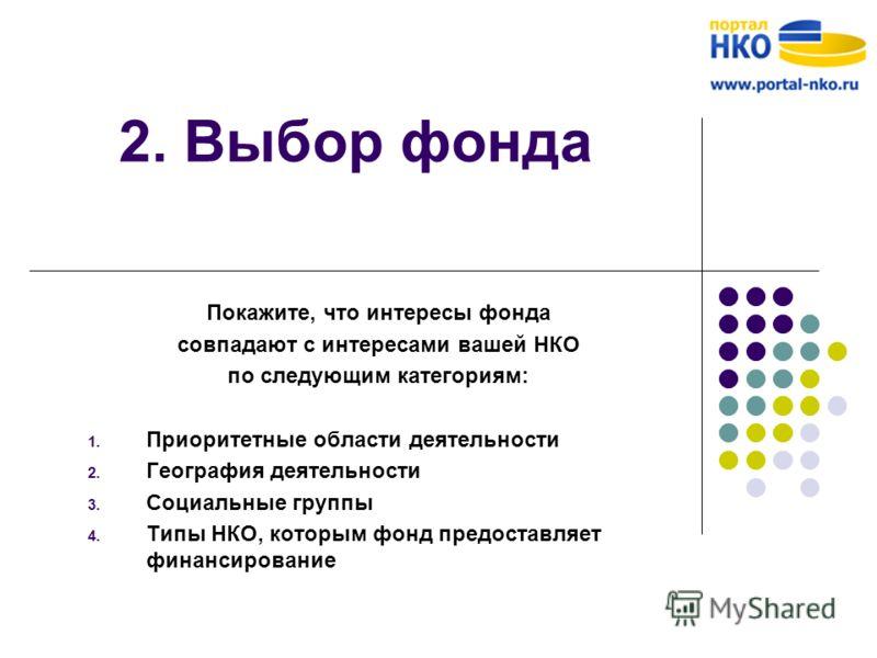 2. Выбор фонда Покажите, что интересы фонда совпадают с интересами вашей НКО по следующим категориям: 1. Приоритетные области деятельности 2. География деятельности 3. Социальные группы 4. Типы НКО, которым фонд предоставляет финансирование