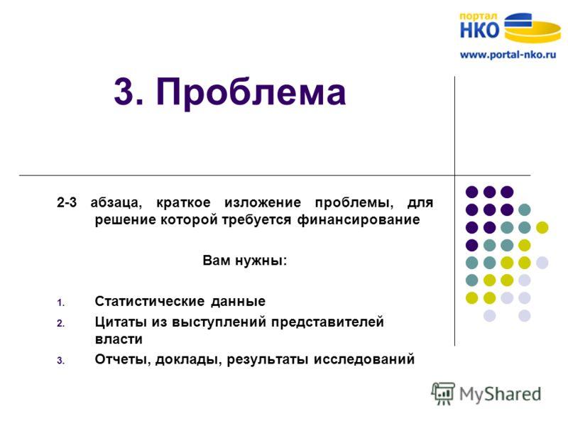 3. Проблема 2-3 абзаца, краткое изложение проблемы, для решение которой требуется финансирование Вам нужны: 1. Статистические данные 2. Цитаты из выступлений представителей власти 3. Отчеты, доклады, результаты исследований