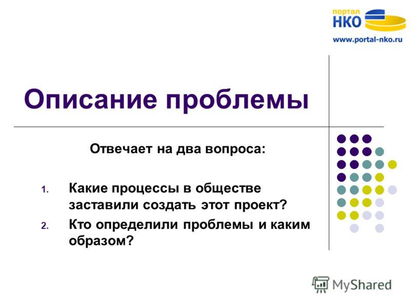 Описание проблемы Отвечает на два вопроса: 1. Какие процессы в обществе заставили создать этот проект? 2. Кто определили проблемы и каким образом?