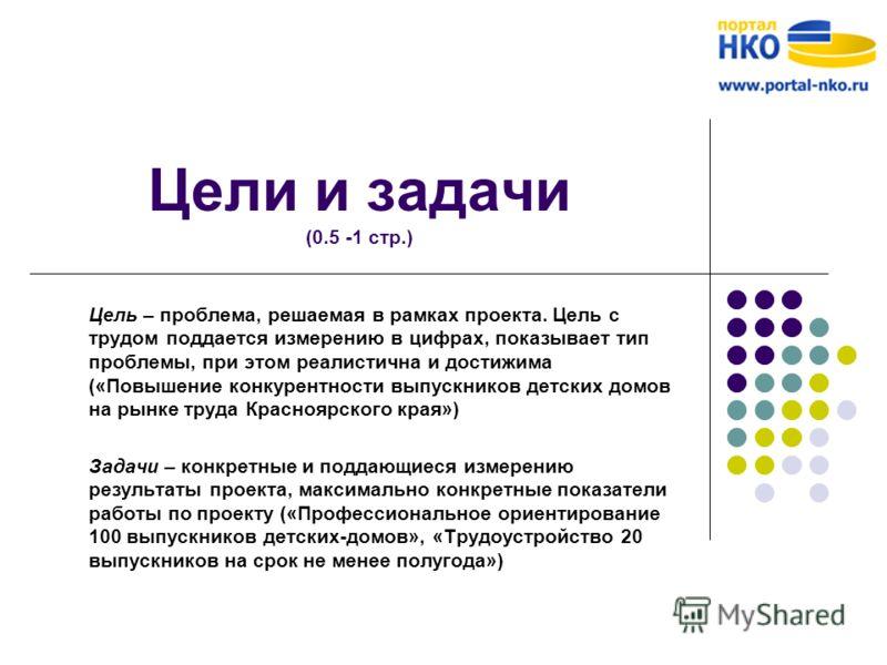 Цели и задачи (0.5 -1 стр.) Цель – проблема, решаемая в рамках проекта. Цель с трудом поддается измерению в цифрах, показывает тип проблемы, при этом реалистична и достижима («Повышение конкурентности выпускников детских домов на рынке труда Краснояр