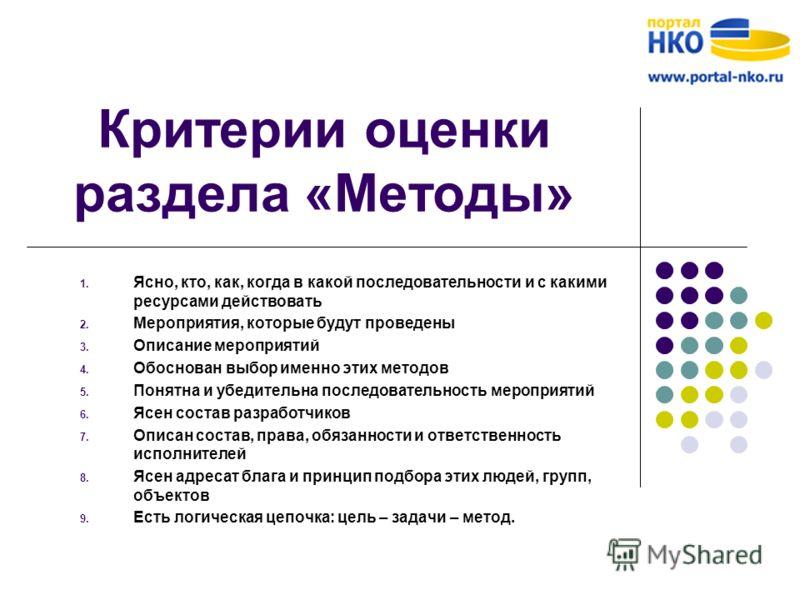 Критерии оценки раздела «Методы» 1. Ясно, кто, как, когда в какой последовательности и с какими ресурсами действовать 2. Мероприятия, которые будут проведены 3. Описание мероприятий 4. Обоснован выбор именно этих методов 5. Понятна и убедительна посл
