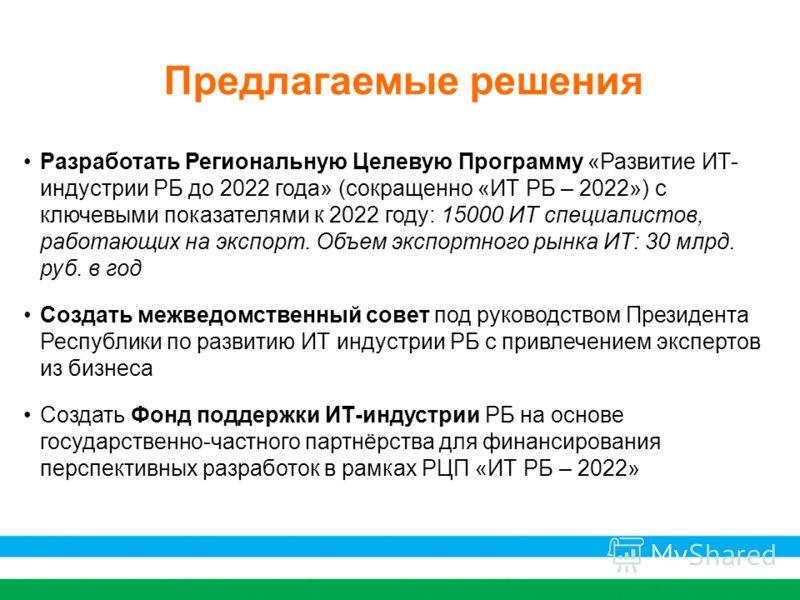7 Предлагаемые решения Разработать Региональную Целевую Программу «Развитие ИТ- индустрии РБ до 2022 года» (сокращенно «ИТ РБ – 2022») с ключевыми показателями к 2022 году: 15000 ИТ специалистов, работающих на экспорт. Объем экспортного рынка ИТ: 30