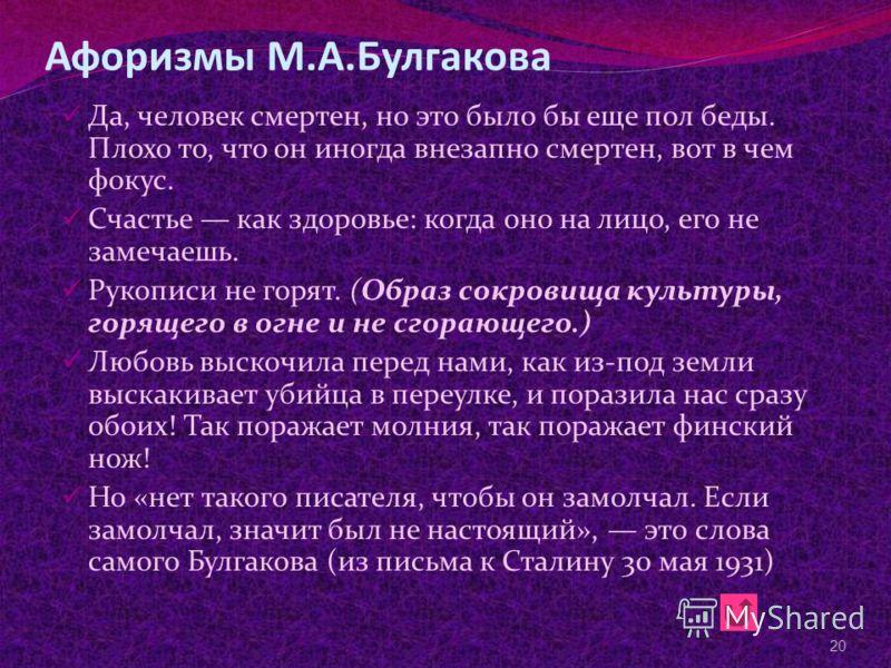 Афоризмы М.А.Булгакова Да, человек смертен, но это было бы еще пол беды. Плохо то, что он иногда внезапно смертен, вот в чем фокус. Счастье как здоровье: когда оно на лицо, его не замечаешь. Рукописи не горят. (Образ сокровища культуры, горящего в ог