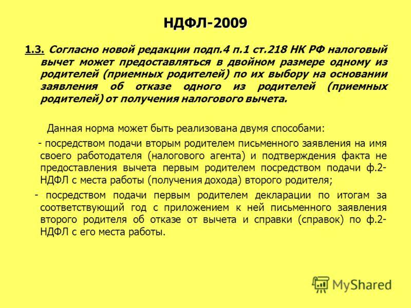 НДФЛ-2009 1.3. Согласно новой редакции подп.4 п.1 ст.218 НК РФ налоговый вычет может предоставляться в двойном размере одному из родителей (приемных родителей) по их выбору на основании заявления об отказе одного из родителей (приемных родителей) от