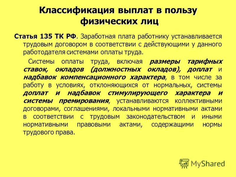 Классификация выплат в пользу физических лиц Статья 135 ТК РФ. Статья 135 ТК РФ. Заработная плата работнику устанавливается трудовым договором в соответствии с действующими у данного работодателя системами оплаты труда. Системы оплаты труда, включая