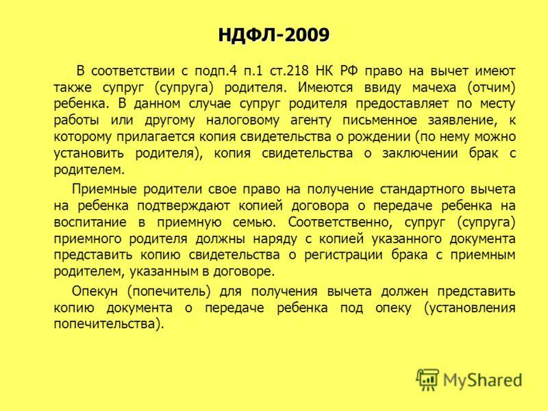 НДФЛ-2009 В соответствии с подп.4 п.1 ст.218 НК РФ право на вычет имеют также супруг (супруга) родителя. Имеются ввиду мачеха (отчим) ребенка. В данном случае супруг родителя предоставляет по месту работы или другому налоговому агенту письменное заяв