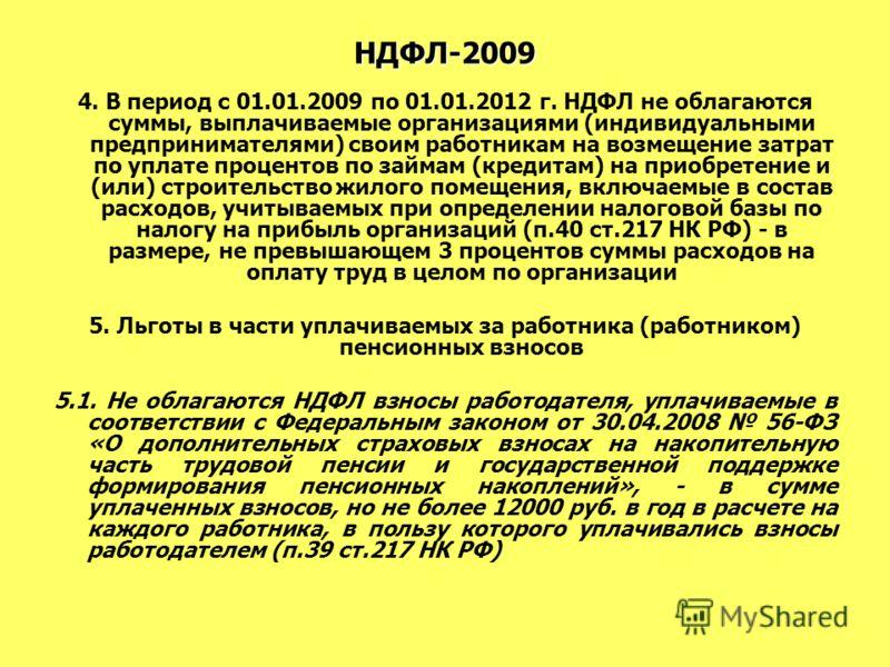 НДФЛ-2009 4. В период с 01.01.2009 по 01.01.2012 г. НДФЛ не облагаются суммы, выплачиваемые организациями (индивидуальными предпринимателями) своим работникам на возмещение затрат по уплате процентов по займам (кредитам) на приобретение и (или) строи