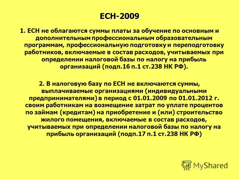 ЕСН-2009 1. ЕСН не облагаются суммы платы за обучение по основным и дополнительным профессиональным образовательным программам, профессиональную подготовку и переподготовку работников, включаемые в состав расходов, учитываемых при определении налогов
