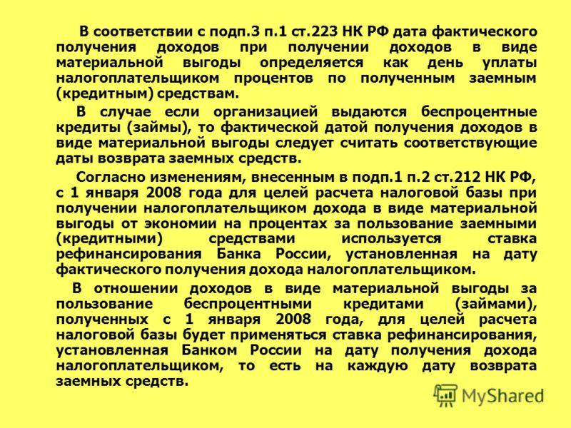 В соответствии с подп.3 п.1 ст.223 НК РФ дата фактического получения доходов при получении доходов в виде материальной выгоды определяется как день уплаты налогоплательщиком процентов по полученным заемным (кредитным) средствам. В случае если организ
