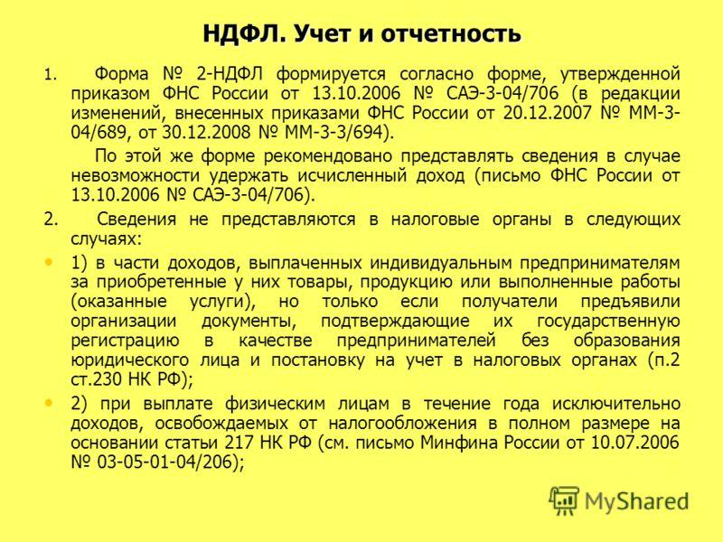НДФЛ. Учет и отчетность 1. Форма 2-НДФЛ формируется согласно форме, утвержденной приказом ФНС России от 13.10.2006 САЭ-3-04/706 (в редакции изменений, внесенных приказами ФНС России от 20.12.2007 ММ-3- 04/689, от 30.12.2008 ММ-3-3/694). По этой же фо