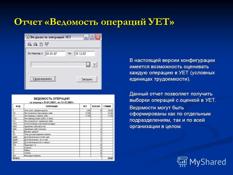 Отчет «Ведомость операций УЕТ» В настоящей версии конфигурации имеется возможность оценивать каждую операцию в УЕТ (условных единицах трудоемкости). Данный отчет позволяет получить выборки операций с оценкой в УЕТ. Ведомости могут быть сформированы к