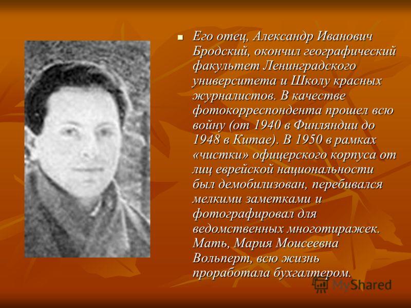 Его отец, Александр Иванович Бродский, окончил географический факультет Ленинградского университета и Школу красных журналистов. В качестве фотокорреспондента прошел всю войну (от 1940 в Финляндии до 1948 в Китае). В 1950 в рамках «чистки» офицерског
