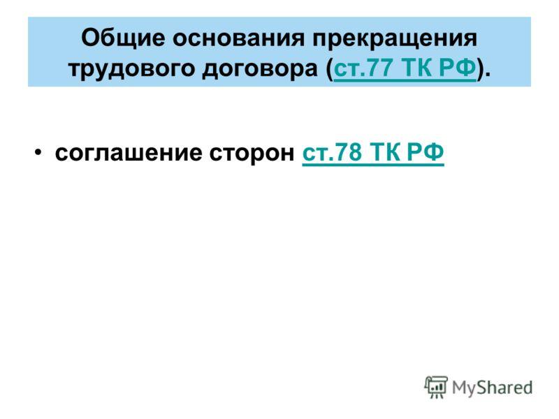 Общие основания прекращения трудового договора (ст.77 ТК РФ).ст.77 ТК РФ соглашение сторон ст.78 ТК РФст.78 ТК РФ