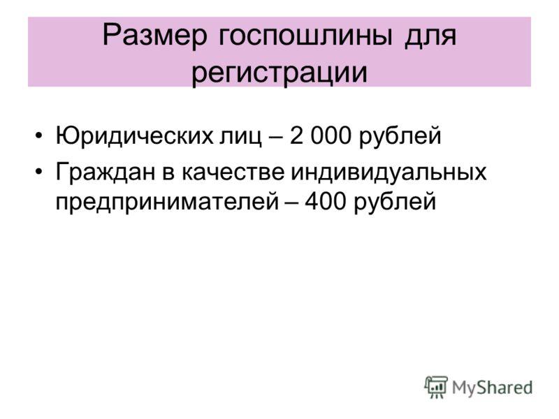 Размер госпошлины для регистрации Юридических лиц – 2 000 рублей Граждан в качестве индивидуальных предпринимателей – 400 рублей