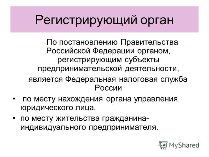 Регистрирующий орган По постановлению Правительства Российской Федерации органом, регистрирующим субъекты предпринимательской деятельности, является Федеральная налоговая служба России по месту нахождения органа управления юридического лица, по месту