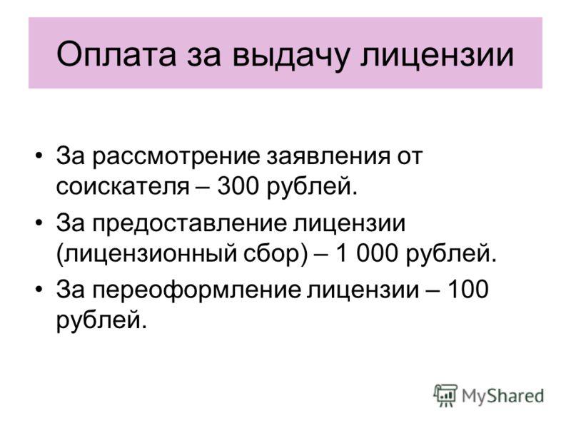 Оплата за выдачу лицензии За рассмотрение заявления от соискателя – 300 рублей. За предоставление лицензии (лицензионный сбор) – 1 000 рублей. За переоформление лицензии – 100 рублей.