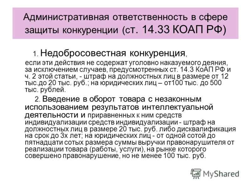 Административная ответственность в сфере защиты конкуренции (с т. 14.33 КОАП РФ) 1. Недобросовестная конкуренция, если эти действия не содержат уголовно наказуемого деяния, за исключением случаев, предусмотренных ст. 14.3 КоАП РФ и ч. 2 этой статьи,