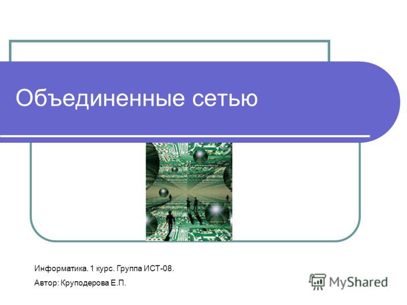 Объединенные сетью Информатика. 1 курс. Группа ИСТ-08. Автор: Круподерова Е.П.