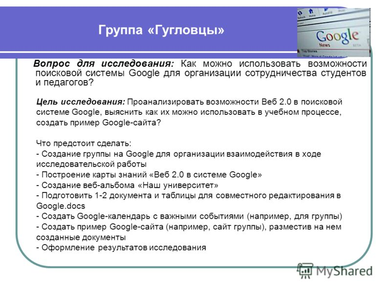 Группа «Гугловцы» Вопрос для исследования: Как можно использовать возможности поисковой системы Google для организации сотрудничества студентов и педагогов? Цель исследования: Проанализировать возможности Веб 2.0 в поисковой системе Google, выяснить