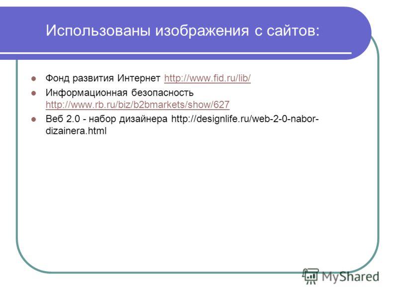 Использованы изображения с сайтов: Фонд развития Интернет http://www.fid.ru/lib/http://www.fid.ru/lib/ Информационная безопасность http://www.rb.ru/biz/b2bmarkets/show/627 http://www.rb.ru/biz/b2bmarkets/show/627 Веб 2.0 - набор дизайнера http://desi